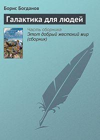 Борис Богданов - Галактика для людей