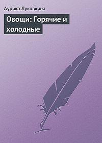 Аурика Луковкина -Овощи: Горячие и холодные