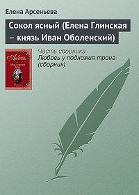 Елена Арсеньева - Сокол ясный (Елена Глинская – князь Иван Оболенский)