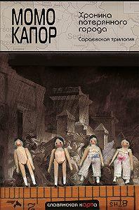 Момо Капор -Хроника потерянного города. Сараевская трилогия