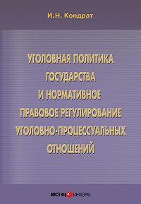 Иван Кондрат - Уголовная политика государства и нормативное правовое регулирование уголовно-процессуальных отношений