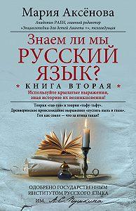 Мария Аксенова - Знаем ли мы русский язык? Используйте крылатые выражения, зная историю их возникновения!