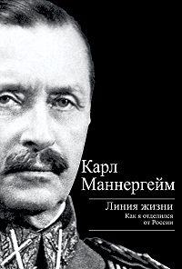 Карл Густав Маннергейм - Линия жизни. Как я отделился от России