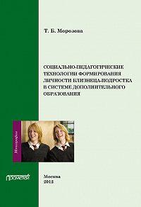 Тамара Морозова -Социально-педагогические технологии в формировании личности близнеца-подростка в системе дополнительного образования