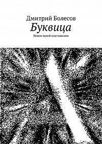 Дмитрий Болесов -Буквица. Поиск путей постижения