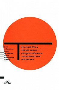 Евгений Ясин -Новая эпоха – старые тревоги: Экономическая политика