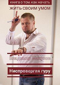 Владимир Макулов -Ниспровергаягуру. Книга о том, как начать жить своимумом