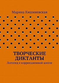 Марина Александровна Кишиневская -Творческие диктанты. Логопед вкоррекционной школе