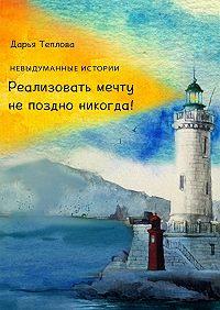 Дарья Теплова -Реализовать мечту непоздно никогда!