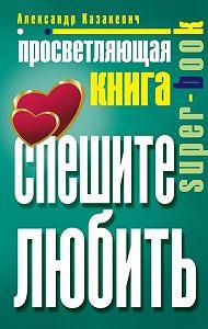 Александр Казакевич - Просветляющая книга. Спешите любить
