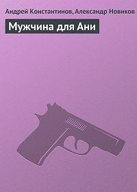 Андрей Константинов -Мужчина для Ани