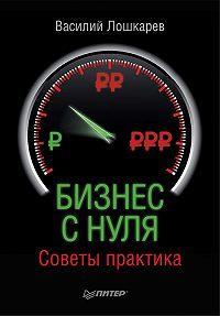 Василий Геннадьевич Лошкарев -Бизнес с нуля. Советы практика