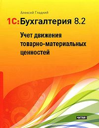 Алексей Гладкий -1С: Бухгалтерия 8.2. Учет движения товарно-материальных ценностей