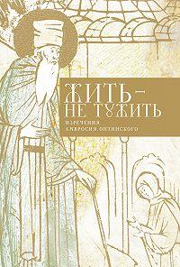 Татьяна Стрыгина -Жить – не тужить. Изречения Амвросия Оптинского