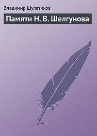 Владимир Шулятиков -Памяти Н. В. Шелгунова
