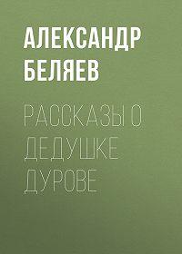 Александр Беляев -Рассказы о дедушке Дурове