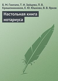П. Крашенинников, Т. Зайцева, Б. Гонгало, В. Ярков, Е. Юшкова - Настольная книга нотариуса