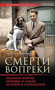 Роберт Вайнтрауб -Смерти вопреки. Реальная история человека и собаки на войне и в концлагере