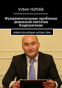Кубан Чороев -Фундаментальные проблемы денежной системы Кыргызстана. Новая концепция «Алтынсом»