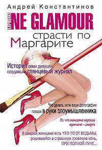 Андрей Константинов -Не гламур. Страсти по Маргарите
