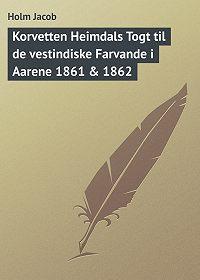 Holm Jacob -Korvetten Heimdals Togt til de vestindiske Farvande i Aarene 1861 & 1862