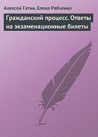 Алексей Гатин -Гражданский процесс. Ответы на экзаменационные билеты