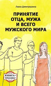 Лиана Димитрошкина -Принятие отца, мужа и всего мужского мира. Книга-тренинг