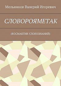 Валерий Мельников -СЛОВОРОЯМЕТАК. (КОСМАКТИК СЛОВОЗНАНИЙ)