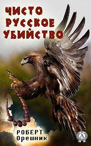 Роберт Орешник - Чисто русское убийство
