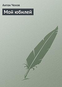 Антон Чехов -Мой юбилей