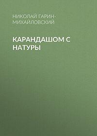 Николай Гарин-Михайловский -Карандашом с натуры
