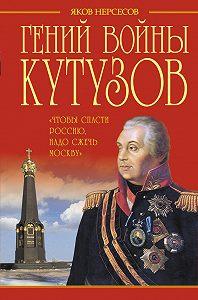 Яков Нерсесов - Гений войны Кутузов. «Чтобы спасти Россию, надо сжечь Москву»