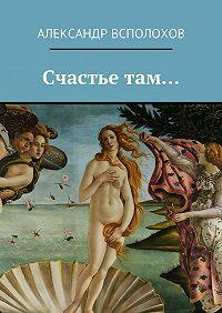 Александр Всполохов -Счастье там…