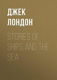 Джек Лондон -Stories of Ships and the Sea