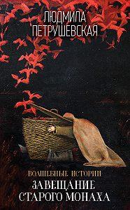 Людмила Стефановна Петрушевская -Волшебные истории. Завещание старого монаха (сборник)