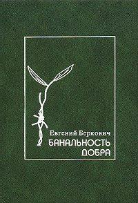 Евгений Беркович - Банальность добра. Герои, праведники и другие люди в истории Холокоста. Заметки по еврейской истории двадцатого века