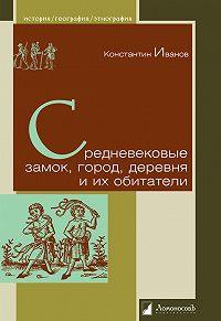 Константин Алексеевич Иванов - Средневековые замок, город, деревня и их обитатели