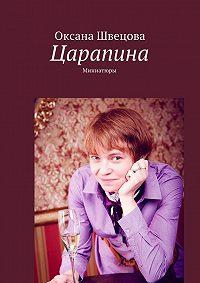 Оксана Швецова - Царапина. Миниатюры