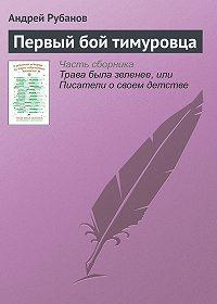 Андрей Рубанов -Первый бой тимуровца
