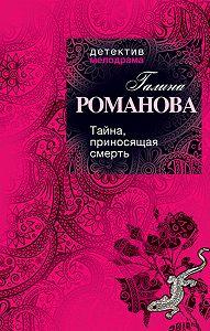 Галина Романова - Тайна, приносящая смерть