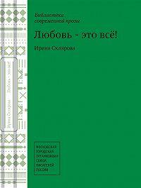 Ирина Склярова -Любовь – это все!