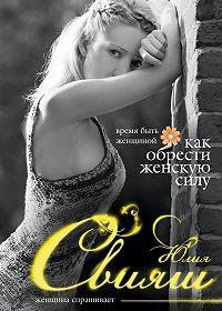 Юлия Свияш -Время быть Женщиной. Как обрести Женскую Силу