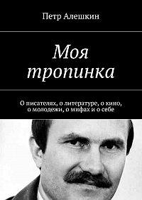 Петр Алешкин -Моя тропинка. О писателях, о литературе, о кино, о молодежи, о мифах и о себе