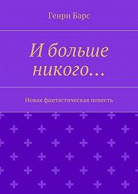 Генри Барс -Ибольше никого… Новая фантастическая повесть