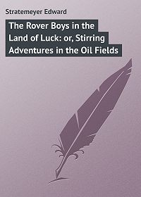 Edward Stratemeyer -The Rover Boys in the Land of Luck: or, Stirring Adventures in the Oil Fields