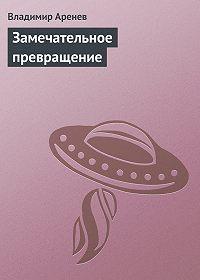 Владимир Аренев - Замечательное превращение
