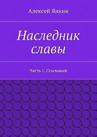 Алексей Янкин - Наследник славы. Часть 1. Ссыльный