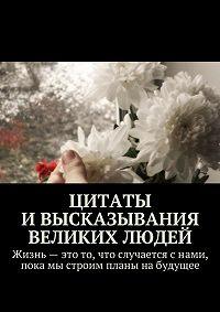 Коллектив авторов, Екатерина Петрошенкова - Цитаты ивысказывания великих людей