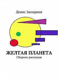 Денис Запиркин -Желтая планета. Сборник рассказов