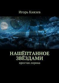 Игорь Князев - Нашёптанное звёздами. простая лирика